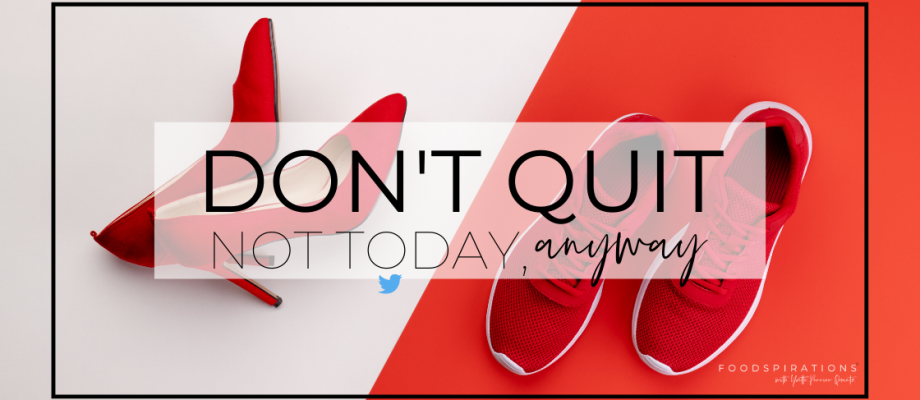 Don't Quit. Not Today, Anyway